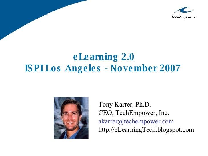 e Le arning 2.0 IS PI Lo s Ang e le s - No ve mbe r 2007                     Tony Karrer, Ph.D.                   CEO, Tec...