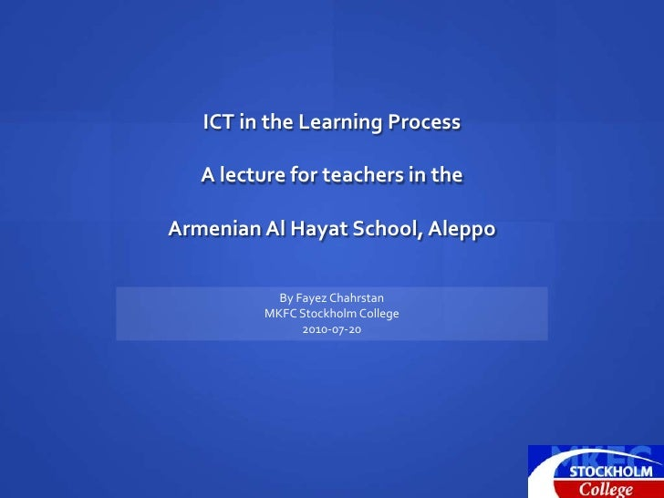 ICT in the Learning Process<br />A lecture for teachers in the<br />Armenian Al Hayat School, Aleppo<br />By Fayez Chahrst...