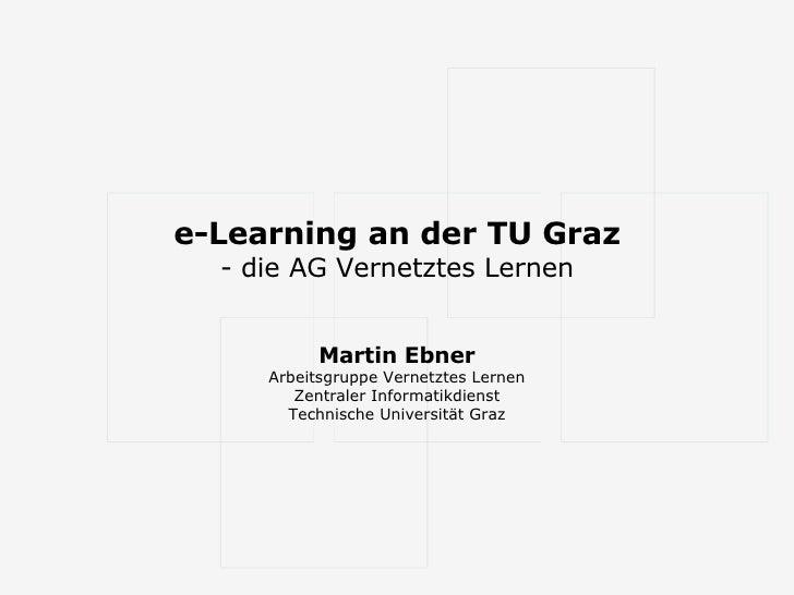 e-Learning an der TU Graz - die AG Vernetztes Lernen Martin Ebner Arbeitsgruppe Vernetztes Lernen Zentraler Informatikdien...
