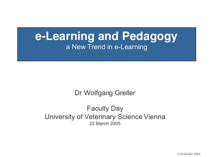 e-Learning and Pedagogy a New Trend in e-Learning Dr Wolfgang Greller Faculty Day University of Veterinary Science Vienna ...