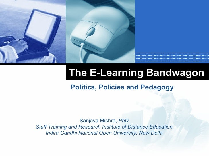The E-Learning Bandwagon Politics, Policies and Pedagogy Sanjaya Mishra,  PhD Staff Training and Research Institute of Dis...