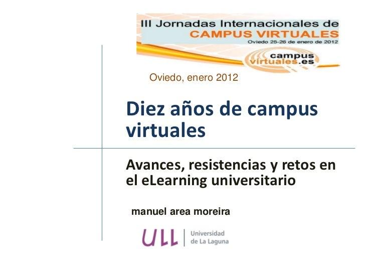 Oviedo, enero 2012Diez años de campusvirtualesAvances, resistencias y retos enel eLearning universitariomanuel area moreira