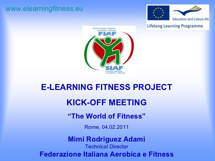 """E-LEARNING FITNESS PROJECT KICK-OFF MEETING """" The World of Fitness"""" Rome, 04.02.2011 Mimi Rodriguez Adami Technical Direct..."""