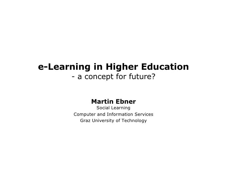e-Learning in Higher Education - a concept for future? Martin Ebner Social Learning Computer and Information Services Graz...