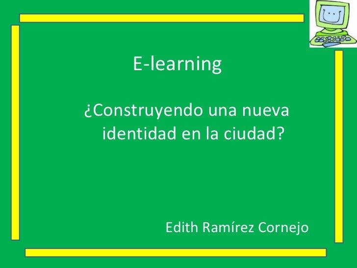 E-learning <ul><li>¿Construyendo una nueva identidad en la ciudad? </li></ul><ul><li>Edith Ramírez Cornejo </li></ul>