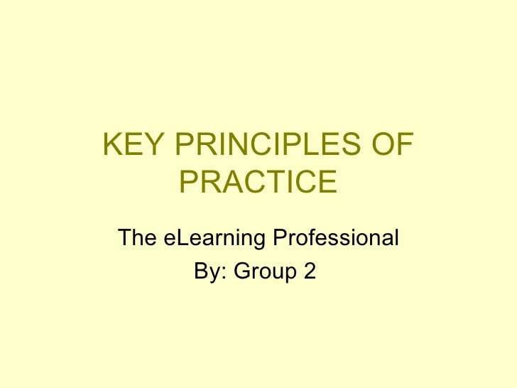 KEY PRINCIPLES OF PRACTICE The eLearning Professional By: Group 2