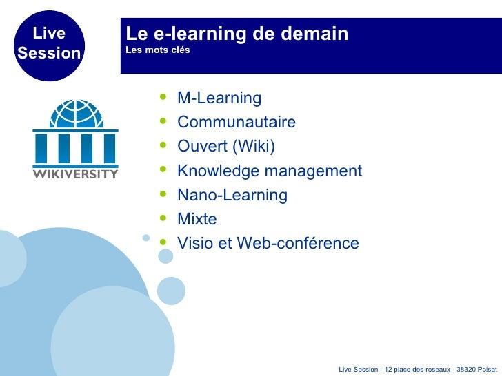 Le e-learning de demain Les mots clés <ul><li>M-Learning </li></ul><ul><li>Communautaire </li></ul><ul><li>Ouvert (Wiki) <...