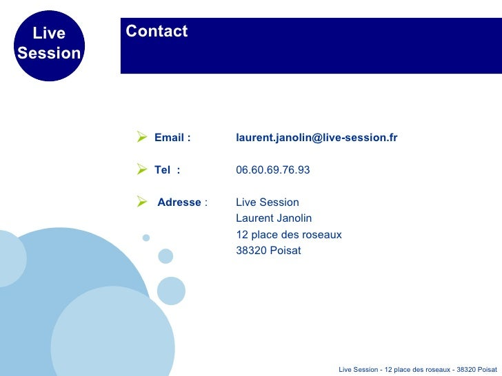 Contact <ul><li>Email :  [email_address] </li></ul><ul><li>Tel  :   06.60.69.76.93 </li></ul><ul><li>Adresse  :  Live Sess...