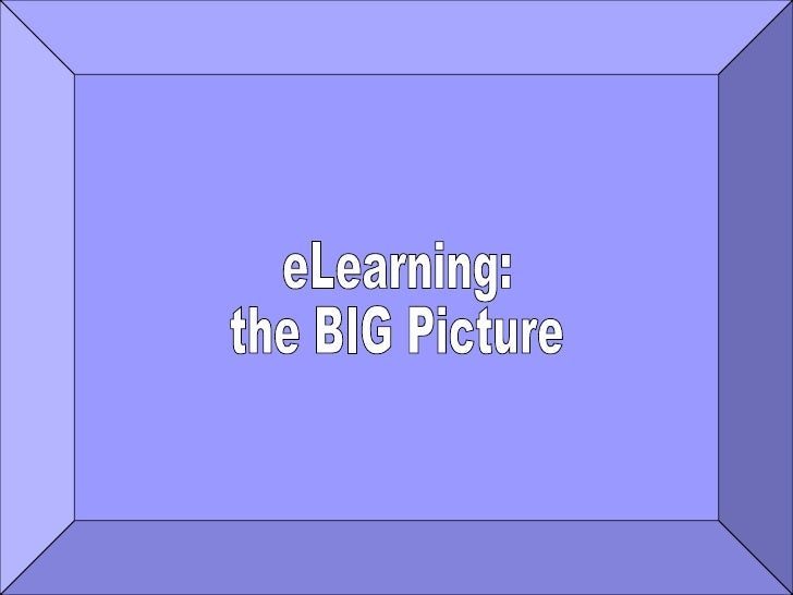 eLEARNING: the BIG PICTURE eLearning: the BIG Picture