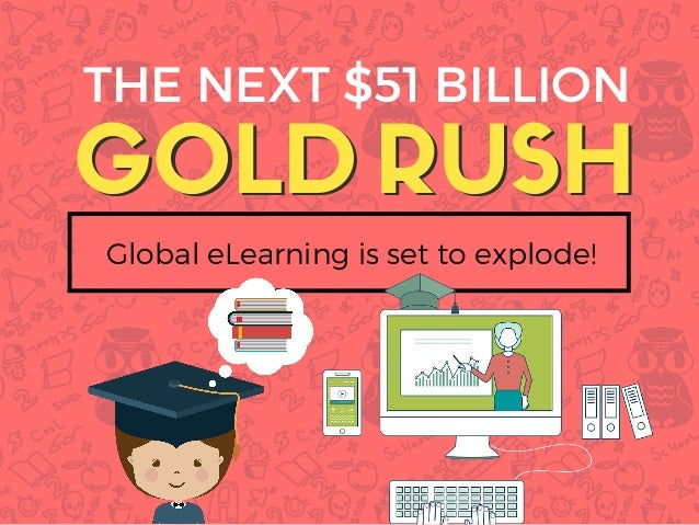 GOLDGOLD THE NEXT $51 BILLION RUSH Global eLearning is set to explode! RUSH