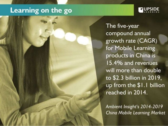 ":9  V  Learning on the go      UPSIDE  -""' LEARNING  The five-year compound annual growth rate (CAG R) for Mobile Learning ..."