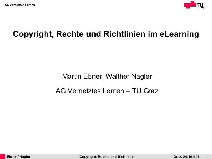 Copyright, Rechte und Richtlinien im eLearning <ul><li>Martin Ebner, Walther Nagler </li></ul><ul><li>AG Vernetztes Lernen...
