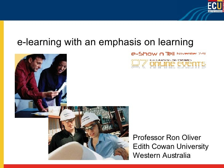 e-learning with an emphasis on learning Professor Ron Oliver Edith Cowan University Western Australia