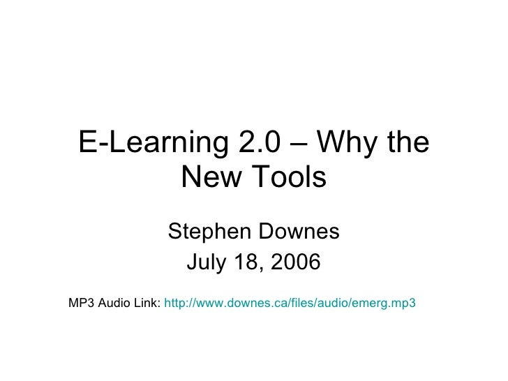 E-Learning 2.0 – Why the New Tools Stephen Downes July 18, 2006 MP3 Audio Link:  http://www.downes.ca/files/audio/emerg.mp...