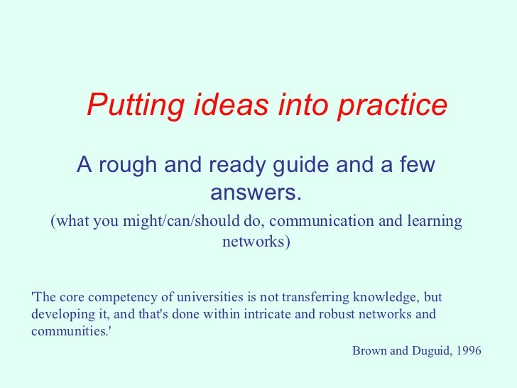 Putting ideas into practice A rough and ready guide and a few answers. (what you might/can/should do, communication and le...