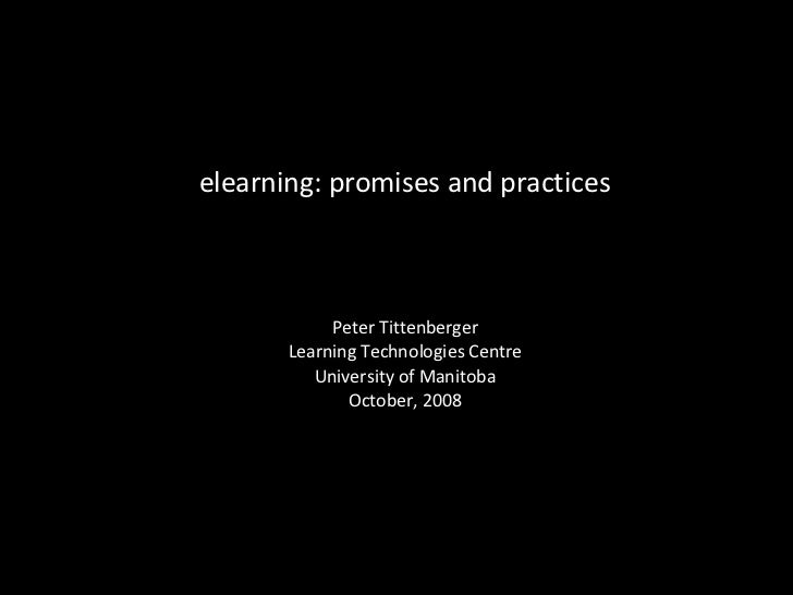 elearning: promises and practices Peter Tittenberger Learning Technologies Centre University of Manitoba October, 2008