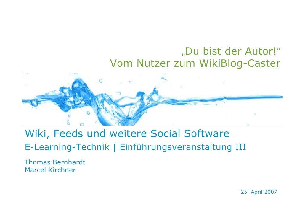 """""""Du bist der Autor!""""                    Vom Nutzer zum WikiBlog-Caster     Wiki, Feeds und weitere Social Software E-Learn..."""