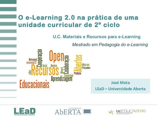 O e-Learning 2.0 na prática de uma unidade curricular de 2º ciclo José Mota LEaD – Universidade Aberta U.C. Materiais e Re...