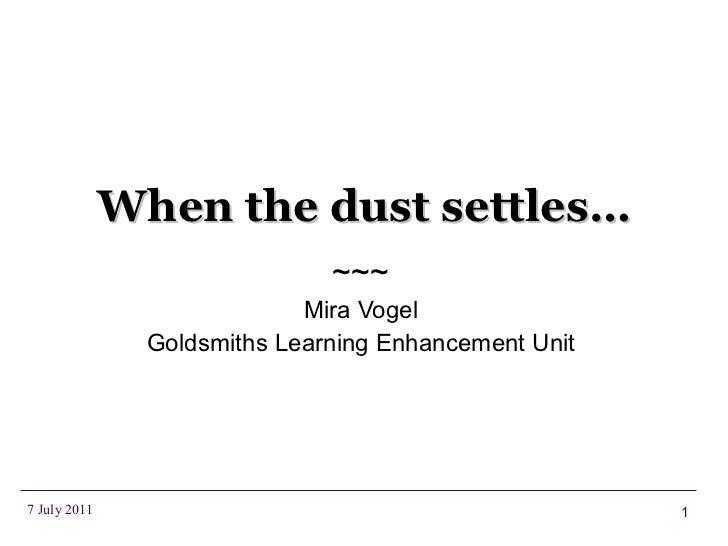 When the dust settles… ~~~ Mira Vogel Goldsmiths Learning Enhancement Unit