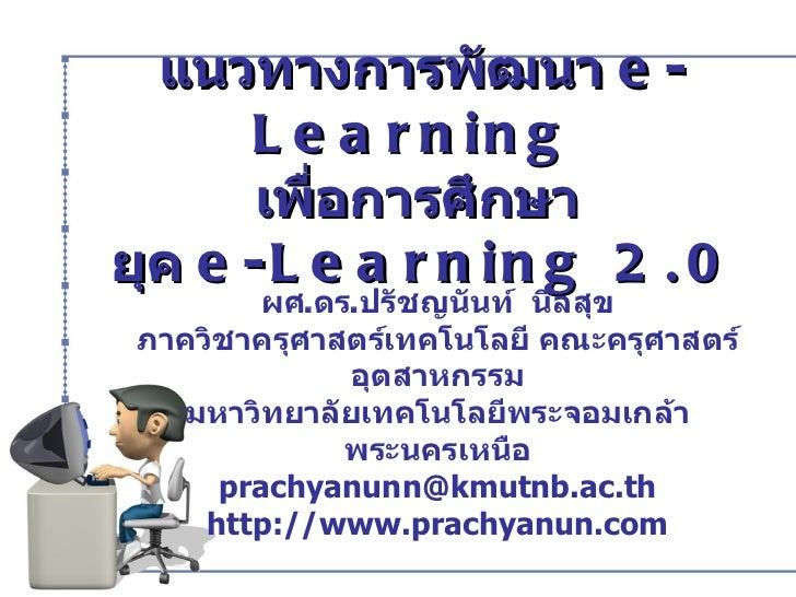 แนวทางการพัฒนา  e-Learning  เพื่อการศึกษา  ยุค  e-Learning 2.0 ผศ . ดร . ปรัชญนันท์  นิลสุข ภาควิชาครุศาสตร์เทคโนโลยี คณะค...
