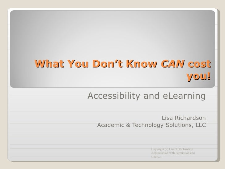 What You Don't Know  CAN  cost you! Accessibility and eLearning Lisa Richardson Academic & Technology Solutions, LLC Copyr...