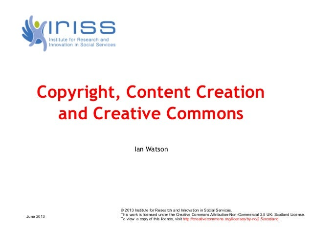 June 2013Copyright, Content Creationand Creative CommonsIan Watson© 2013 Institute for Research and Innovation in Social S...