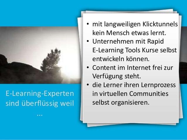 E-Learning-Experten sind überflüssig weil ...  • mit langweiligen Klicktunnels kein Mensch etwas lernt. • Unternehmen mit ...