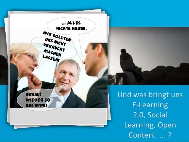 ... alles nichts Neues.  Genau! Wieder so ein Hype!  Und was bringt uns E-Learning 2.0, Social Learning, Open Content ... ...