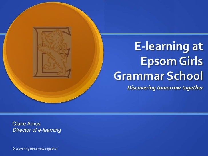 E-learning at Epsom Girls Grammar School<br />Discovering tomorrow together<br />Discovering tomorrow together<br />Claire...