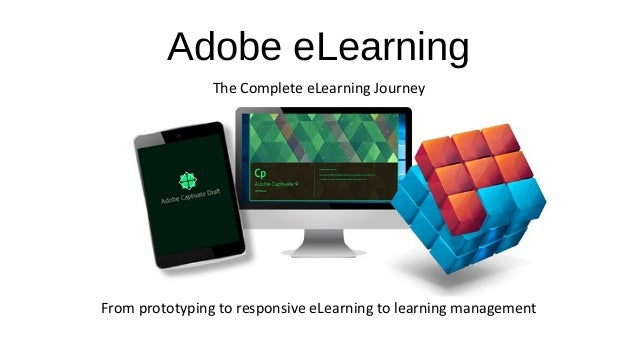 Adobe eLearning The Complete eLearning Journey From prototyping to responsive eLearning to learning management