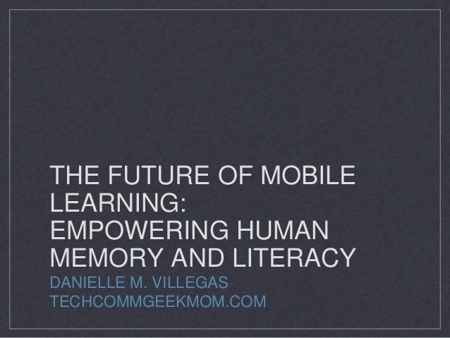 THE FUTURE OF MOBILE LEARNING: EMPOWERING HUMAN MEMORY AND LITERACY DANIELLE M. VILLEGAS TECHCOMMGEEKMOM.COM