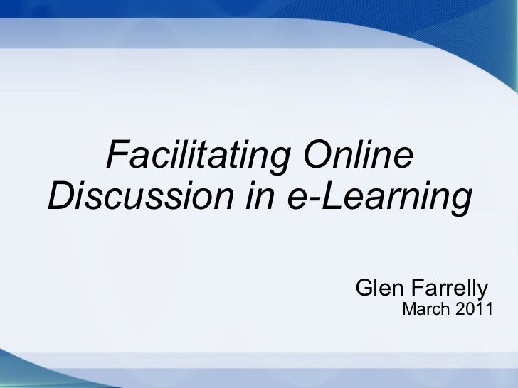 Facilitating Online Discussion in e-Learning Glen Farrelly   March 2011