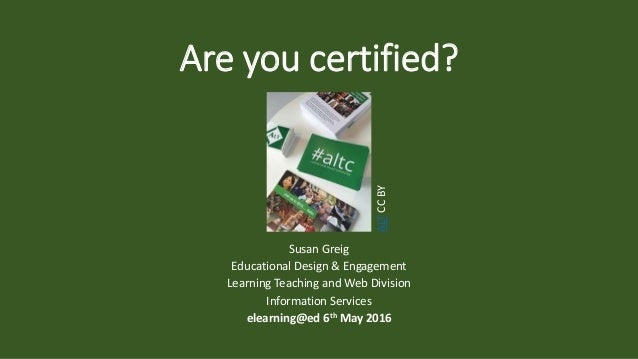 Are you certified? Susan Greig Educational Design & Engagement Learning Teaching and Web Division Information Services ele...