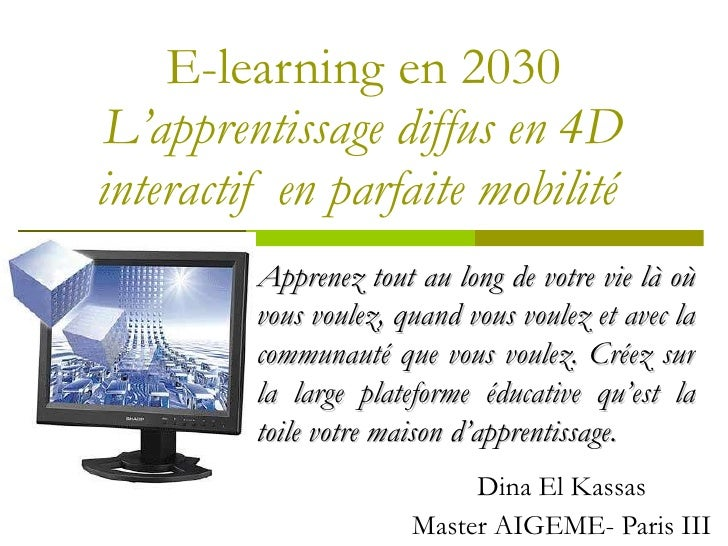E-learning en 2030 L 'apprentissage diffus en 4D interactif en parfaite mobilité  Dina El Kassas Master AIGEME- Paris III ...