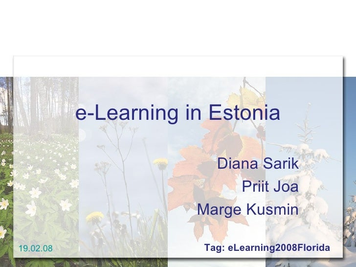 e-Learning in Estonia Diana Sarik Priit Joa Marge Kusmin 19.02.08 Tag: eLearning2008Florida