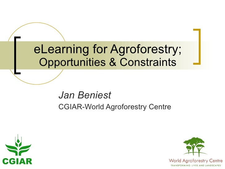 eLearning for Agroforestry; Opportunities & Constraints Jan Beniest CGIAR-World Agroforestry Centre