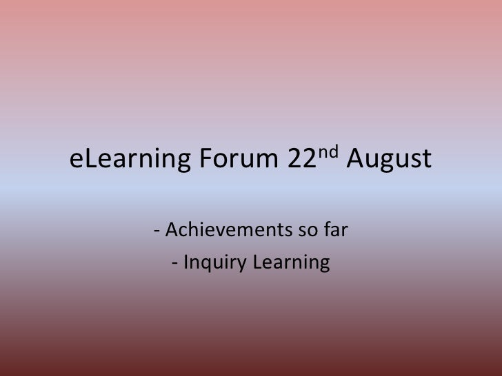 eLearning Forum 22nd August<br />- Achievements so far<br />- Inquiry Learning<br />