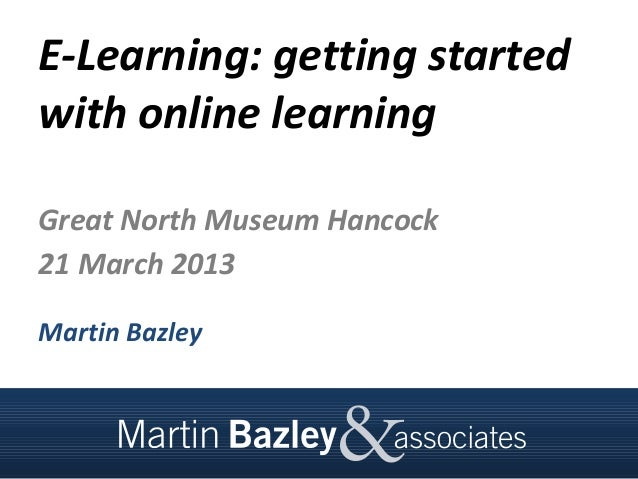 E-Learning: getting startedwith online learningGreat North Museum Hancock21 March 2013Martin Bazley