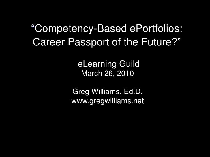 """Competency-Based ePortfolios:Career Passport of the Future?""<br />eLearning Guild<br />March 26, 2010 <br />Greg Williams..."