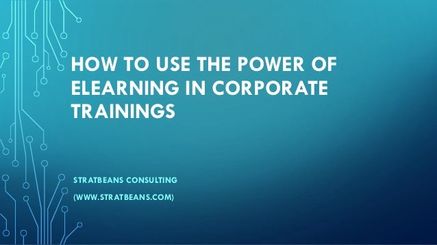 HOW TO USE THE POWER OF ELEARNING IN CORPORATE TRAININGS STRATBEANS CONSULTING (WWW.STRATBEANS.COM)