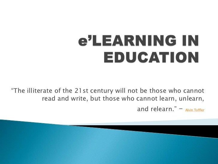 """e'LEARNING IN EDUCATION<br />""""The illiterate of the 21st century will not be those who cannot read and write, but those wh..."""
