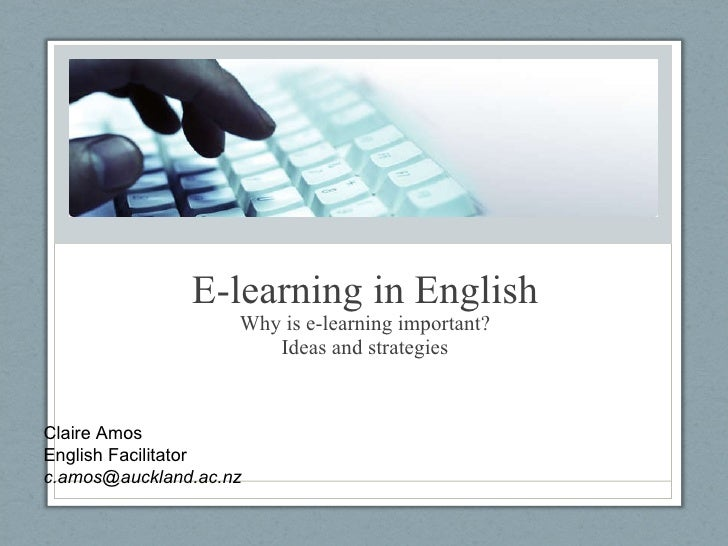 E-learning in English Why is e-learning important? Ideas and strategies Claire Amos English Facilitator [email_address]