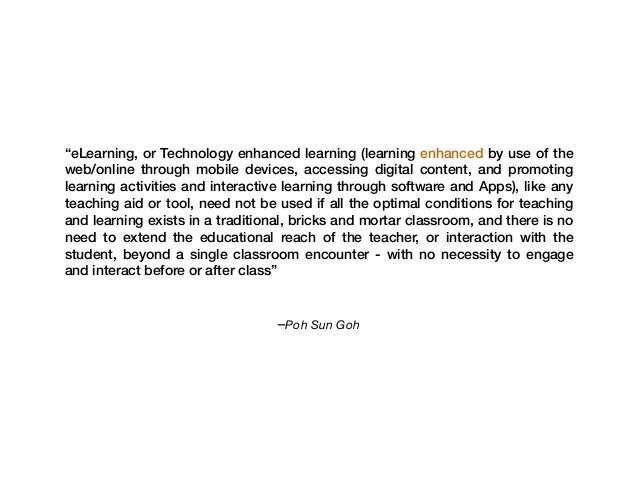 "–Poh Sun Goh ""eLearning, or Technology enhanced learning (learning enhanced by use of the web/online through mobile device..."
