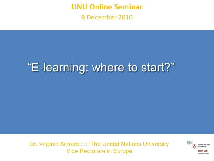 "UNU Online Seminar<br />9 December 2010<br />""E-learning: where to start?"" <br />Dr. Virginie Aimard ::::: The United Nati..."
