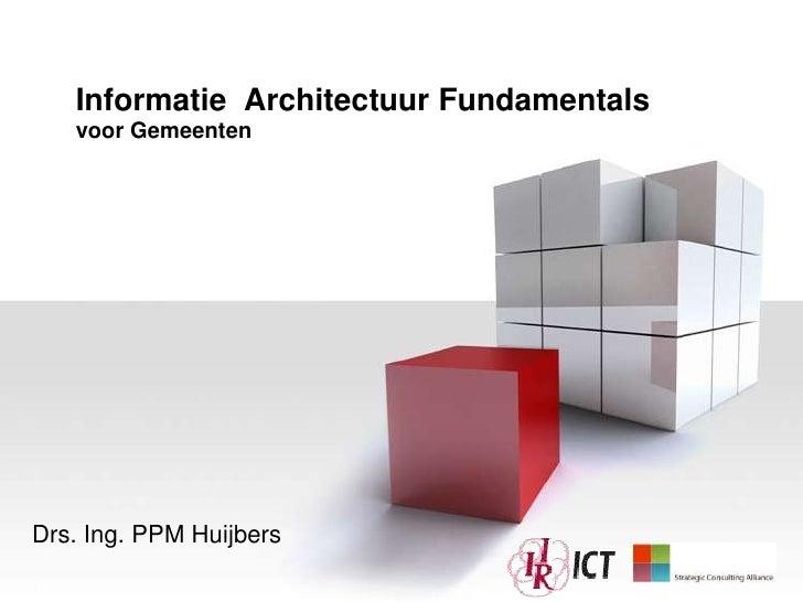 Informatie Architectuur Fundamentals    voor GemeentenDrs. Ing. PPM Huijbers1