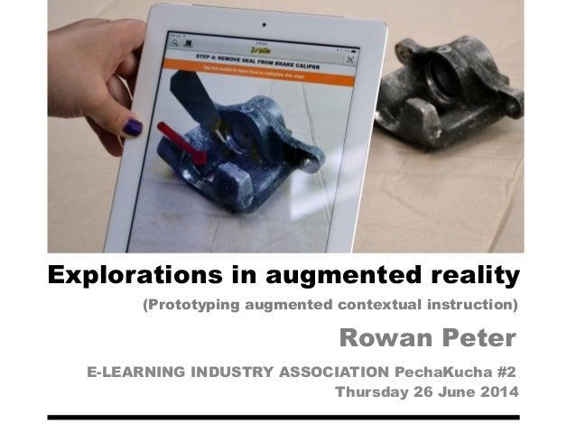 Explorations in augmented reality E-LEARNING INDUSTRY ASSOCIATION PechaKucha #2 Thursday 26 June 2014 Rowan Peter (Prototy...
