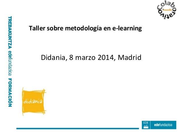 Taller sobre metodología en e-learning  Didania, 8 marzo 2014, Madrid