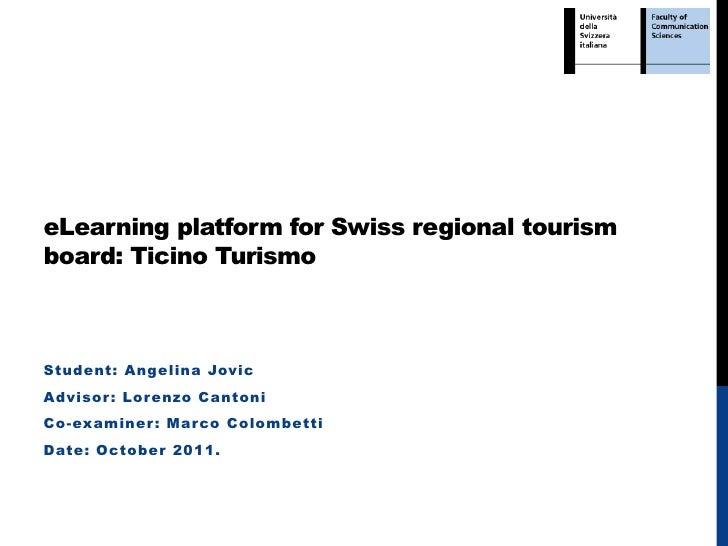 eLearning platform for Swiss regional tourismboard: Ticino TurismoStudent: Angelina JovicAdvisor : Lor enzo CantoniCo-exam...