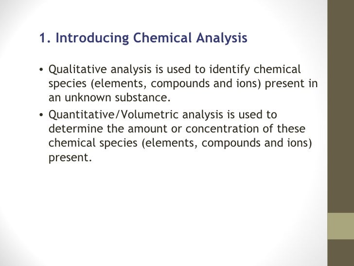 1. Introducing Chemical Analysis• Qualitative analysis is used to identify chemical  species (elements, compounds and ions...