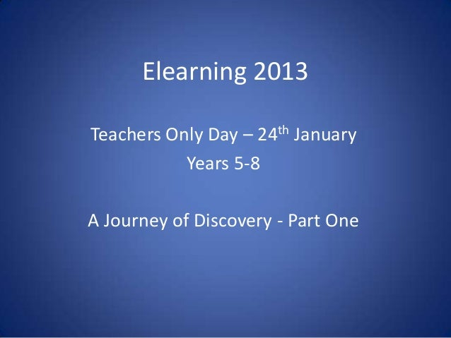 Elearning 2013Teachers Only Day – 24th January           Years 5-8A Journey of Discovery - Part One